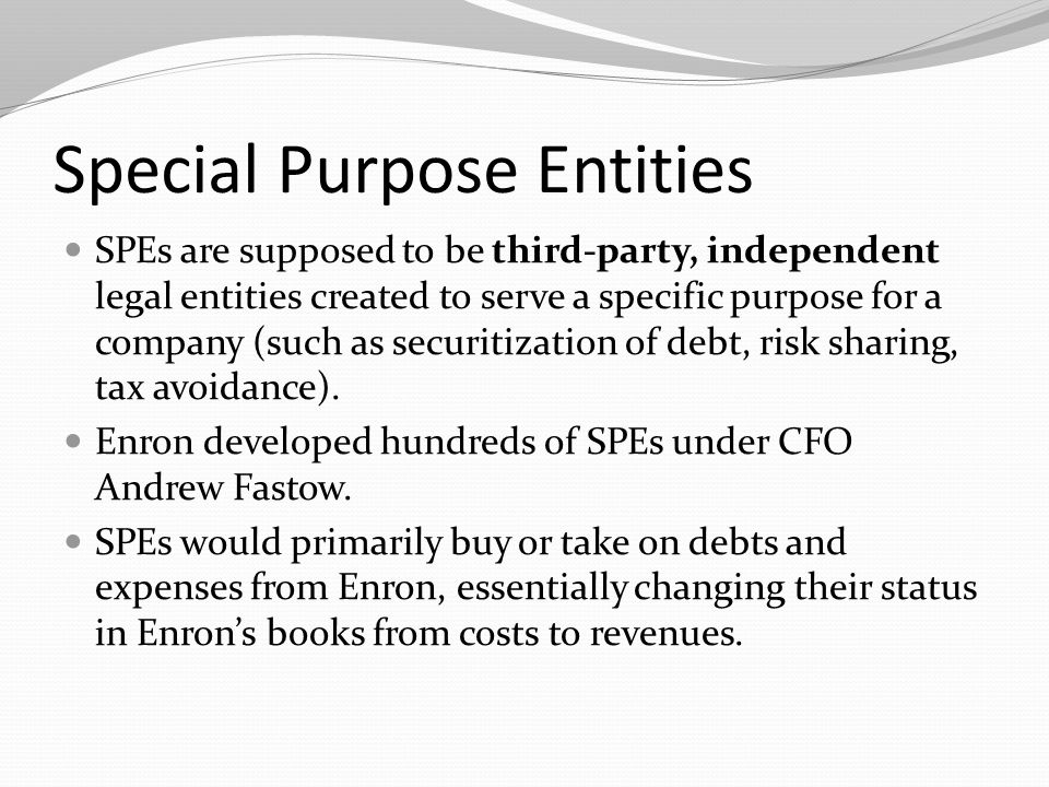 Special Purpose Entities SPEs are supposed to be third-party, independent legal entities created to serve a specific purpose for a company (such as securitization of debt, risk sharing, tax avoidance).