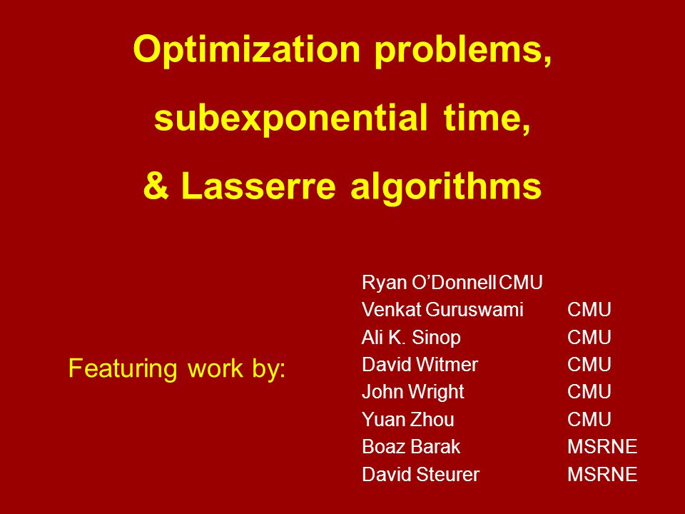 Optimization problems, subexponential time, & Lasserre algorithms Featuring work by: Ryan O'DonnellCMU Venkat GuruswamiCMU Ali K.