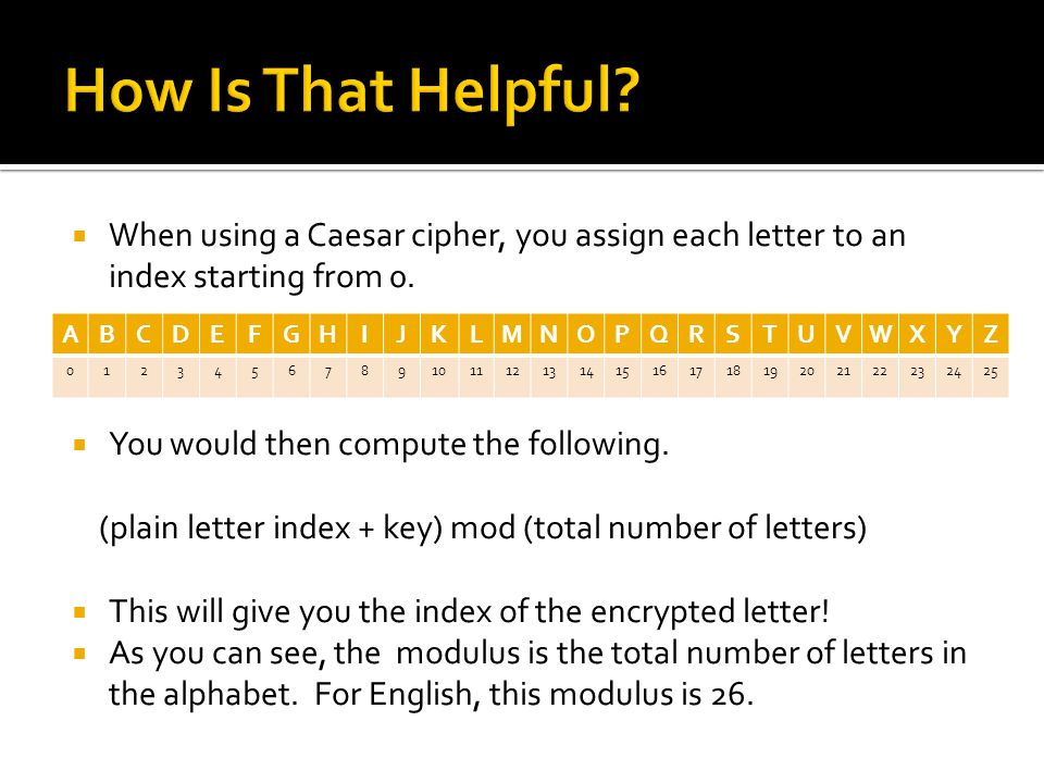  When using a Caesar cipher, you assign each letter to an index starting from 0.  You would then compute the following. (plain letter index + key) m