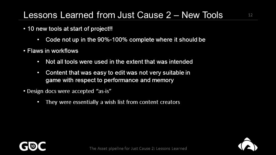 12 The Asset pipeline for Just Cause 2: Lessons Learned Lessons Learned from Just Cause 2 – New Tools 10 new tools at start of project!.