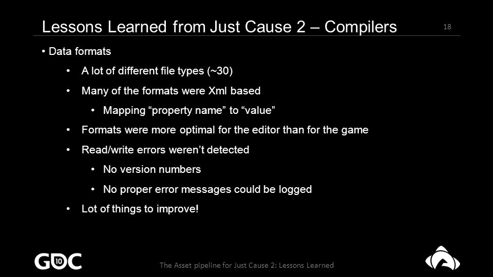 18 The Asset pipeline for Just Cause 2: Lessons Learned Data formats A lot of different file types (~30) Many of the formats were Xml based Mapping property name to value Formats were more optimal for the editor than for the game Read/write errors weren't detected No version numbers No proper error messages could be logged Lot of things to improve.