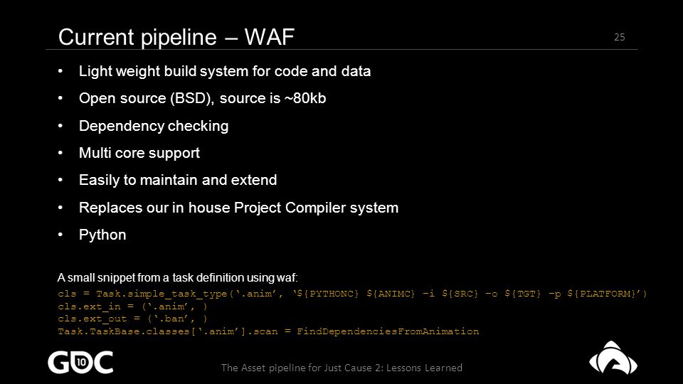 25 The Asset pipeline for Just Cause 2: Lessons Learned Current pipeline – WAF Light weight build system for code and data Open source (BSD), source is ~80kb Dependency checking Multi core support Easily to maintain and extend Replaces our in house Project Compiler system Python A small snippet from a task definition using waf: cls = Task.simple_task_type('.anim', '${PYTHONC} ${ANIMC} –i ${SRC} –o ${TGT} –p ${PLATFORM}') cls.ext_in = ('.anim', ) cls.ext_out = ('.ban', ) Task.TaskBase.classes['.anim'].scan = FindDependenciesFromAnimation