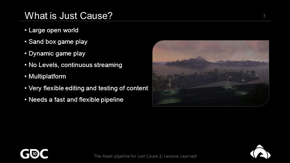 24 The Asset pipeline for Just Cause 2: Lessons Learned Current pipeline - Needy Big change in the coding process Code base evolves towards smaller libraries Really fast compile times Helps keeping track of version conflicts Allows for very rapid development and testing