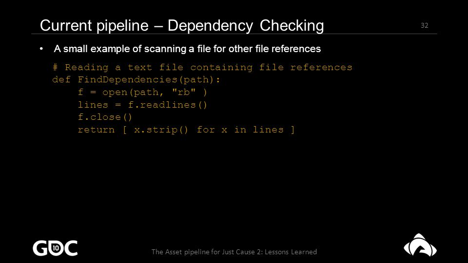 32 The Asset pipeline for Just Cause 2: Lessons Learned Current pipeline – Dependency Checking A small example of scanning a file for other file references # Reading a text file containing file references def FindDependencies(path): f = open(path, rb ) lines = f.readlines() f.close() return [ x.strip() for x in lines ]