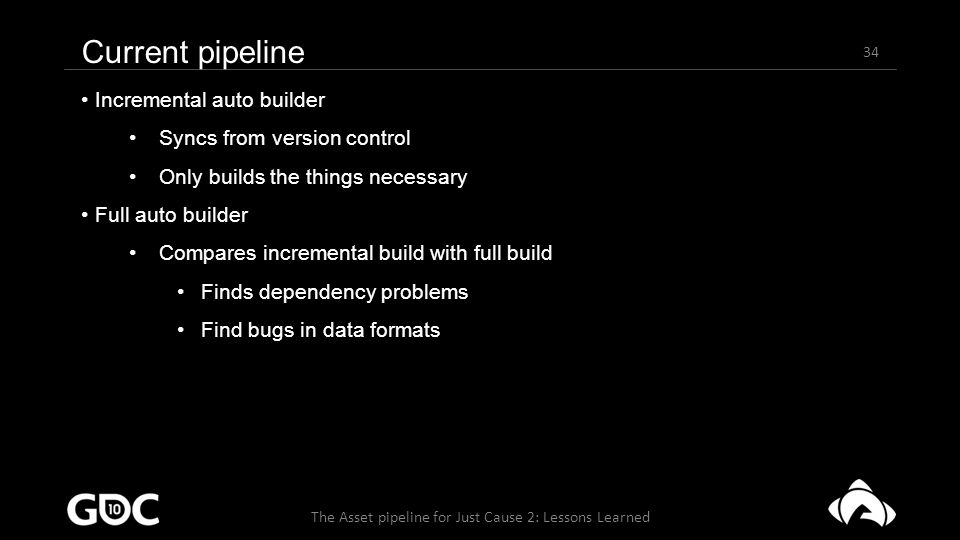 34 The Asset pipeline for Just Cause 2: Lessons Learned Current pipeline Incremental auto builder Syncs from version control Only builds the things necessary Full auto builder Compares incremental build with full build Finds dependency problems Find bugs in data formats