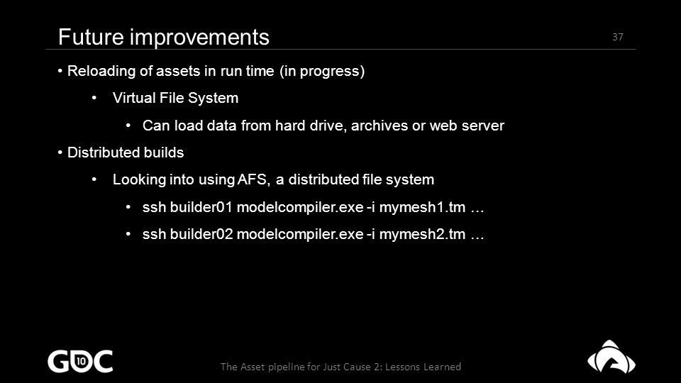 37 The Asset pipeline for Just Cause 2: Lessons Learned Future improvements Reloading of assets in run time (in progress) Virtual File System Can load data from hard drive, archives or web server Distributed builds Looking into using AFS, a distributed file system ssh builder01 modelcompiler.exe -i mymesh1.tm … ssh builder02 modelcompiler.exe -i mymesh2.tm …