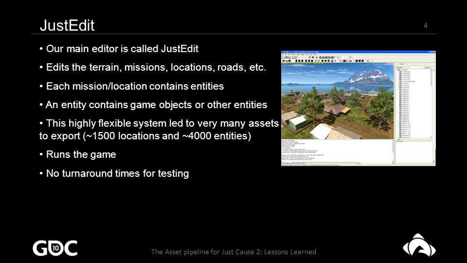 15 The Asset pipeline for Just Cause 2: Lessons Learned Lessons Learned from Just Cause 2 – Compilers Programmers implemented things slightly differently Causing anomalies in overall behavior Breaking dependency checking Hard coded parameters in the compilers File formats weren't stable enough If something went wrong, compiler probably crashed Or worse, the broken data made it into the game