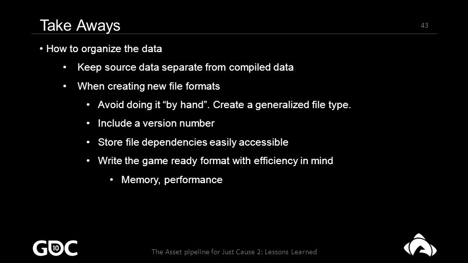 43 The Asset pipeline for Just Cause 2: Lessons Learned Take Aways How to organize the data Keep source data separate from compiled data When creating new file formats Avoid doing it by hand .