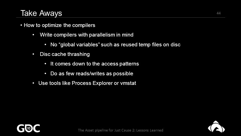 44 The Asset pipeline for Just Cause 2: Lessons Learned Take Aways How to optimize the compilers Write compilers with parallelism in mind No global variables such as reused temp files on disc Disc cache thrashing It comes down to the access patterns Do as few reads/writes as possible Use tools like Process Explorer or vmstat
