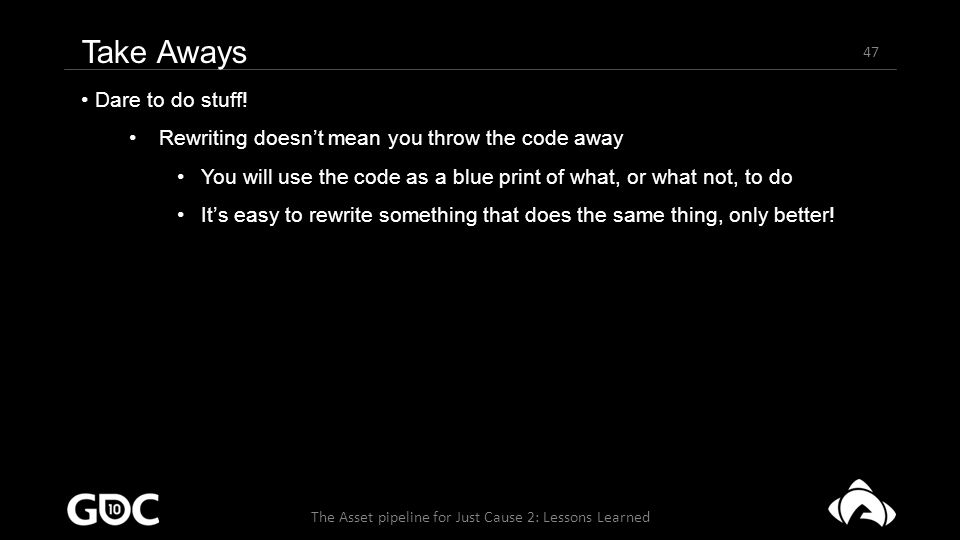 47 The Asset pipeline for Just Cause 2: Lessons Learned Take Aways Dare to do stuff.