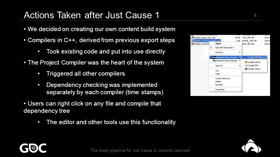 8 The Asset pipeline for Just Cause 2: Lessons Learned Actions Taken after Just Cause 1 We decided on creating our own content build system Compilers in C++, derived from previous export steps Took existing code and put into use directly The Project Compiler was the heart of the system Triggered all other compilers Dependency checking was implemented separately by each compiler (time stamps) Users can right click on any file and compile that dependency tree The editor and other tools use this functionality