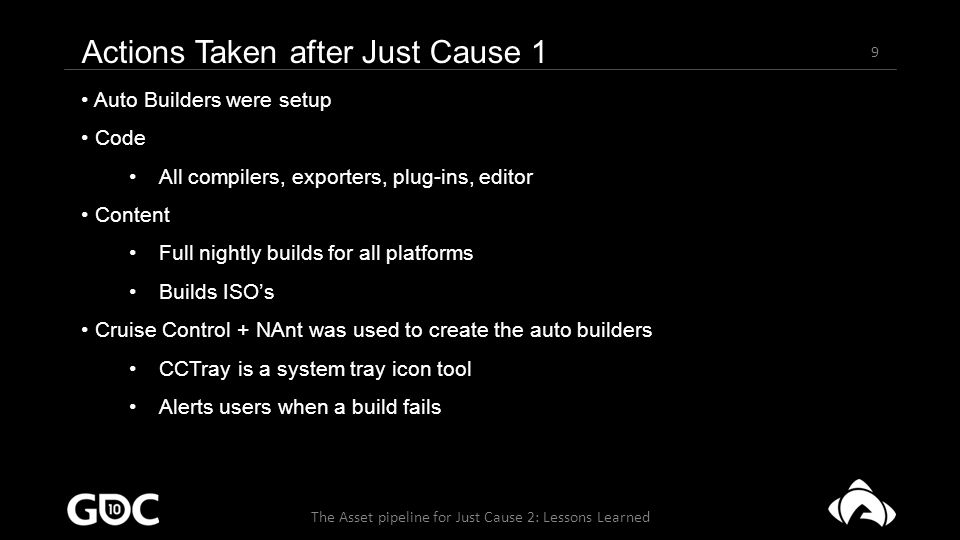30 The Asset pipeline for Just Cause 2: Lessons Learned Current pipeline - Compilers Python Extreme turn around times Vast collection of built in modules We use these a lot: optparse, ctypes, md5, numpy, cStringIO… Many of the modules have the backend implemented in C++ Most compilers were completely rewritten Cut a lot of dependencies Code size down to a 1/10 th