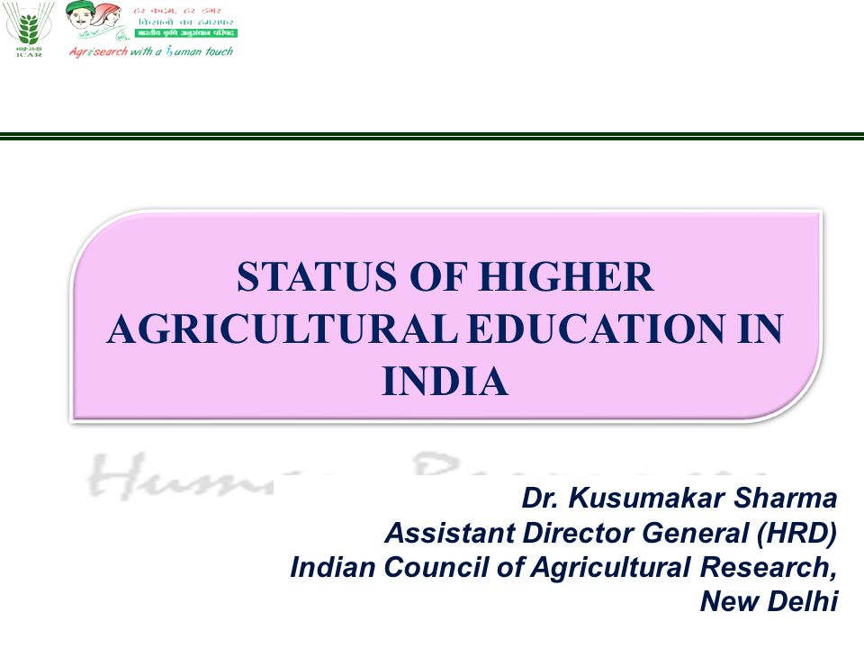 Dr. Kusumakar Sharma Assistant Director General (HRD) Indian Council of Agricultural Research, New Delhi STATUS OF HIGHER AGRICULTURAL EDUCATION IN IN