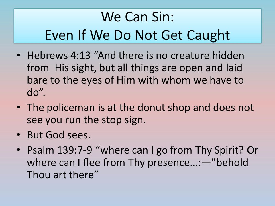 """We Can Sin: Even If We Do Not Get Caught Hebrews 4:13 """"And there is no creature hidden from His sight, but all things are open and laid bare to the ey"""