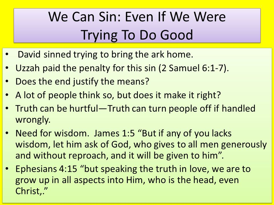 We Can Sin: Even If We Were Trying To Do Good David sinned trying to bring the ark home. Uzzah paid the penalty for this sin (2 Samuel 6:1-7). Does th