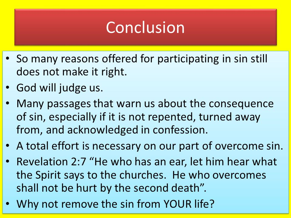 Conclusion So many reasons offered for participating in sin still does not make it right. God will judge us. Many passages that warn us about the cons