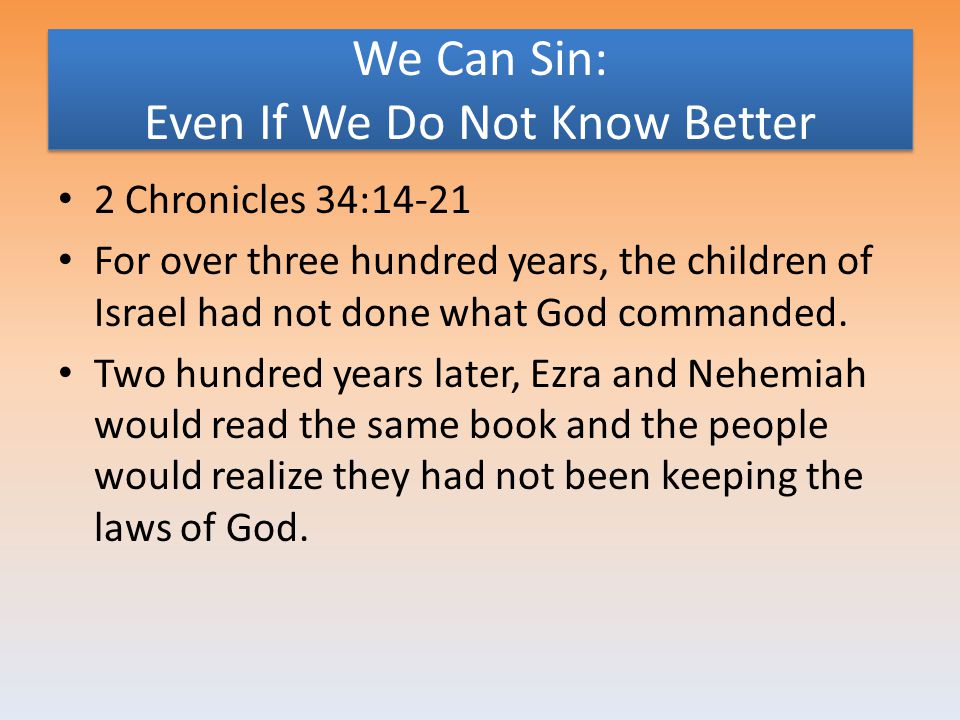 We Can Sin: Even If We Do Not Know Better 2 Chronicles 34:14-21 For over three hundred years, the children of Israel had not done what God commanded.