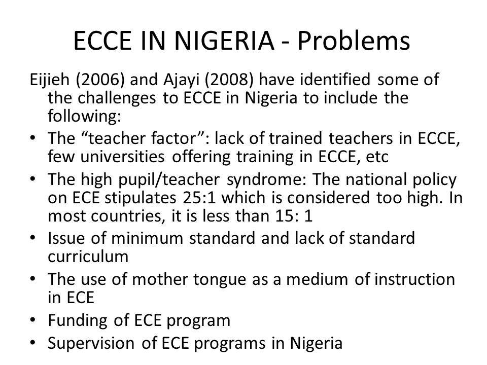 """ECCE IN NIGERIA - Problems Eijieh (2006) and Ajayi (2008) have identified some of the challenges to ECCE in Nigeria to include the following: The """"tea"""