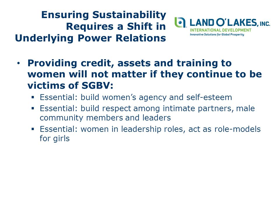 Ensuring Sustainability Requires a Shift in Underlying Power Relations Providing credit, assets and training to women will not matter if they continue to be victims of SGBV:  Essential: build women's agency and self-esteem  Essential: build respect among intimate partners, male community members and leaders  Essential: women in leadership roles, act as role-models for girls