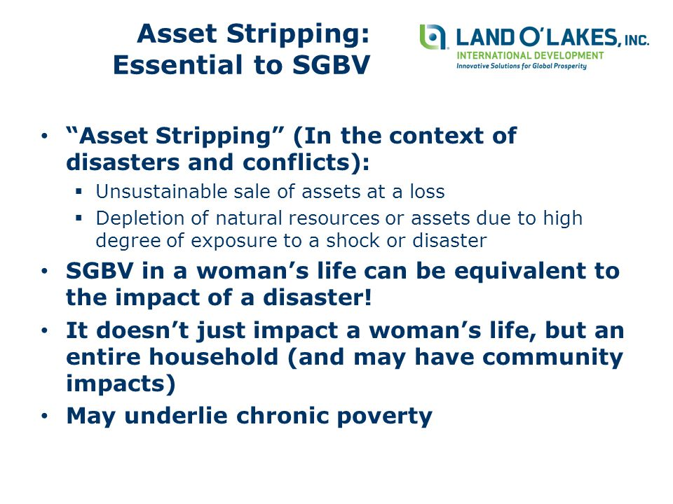 Asset Stripping: Essential to SGBV Asset Stripping (In the context of disasters and conflicts):  Unsustainable sale of assets at a loss  Depletion of natural resources or assets due to high degree of exposure to a shock or disaster SGBV in a woman's life can be equivalent to the impact of a disaster.