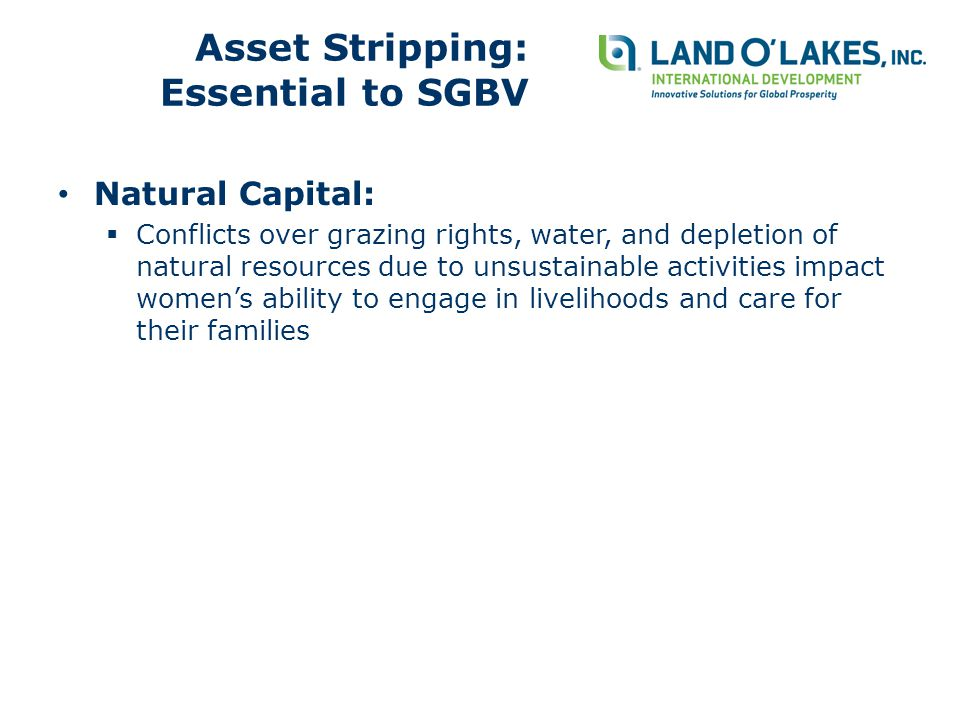 Natural Capital:  Conflicts over grazing rights, water, and depletion of natural resources due to unsustainable activities impact women's ability to engage in livelihoods and care for their families Asset Stripping: Essential to SGBV