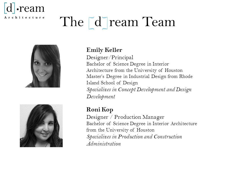 The [d]ream Team Emily Keller Designer/Principal Bachelor of Science Degree in Interior Architecture from the University of Houston Master's Degree in Industrial Design from Rhode Island School of Design Specializes in Concept Development and Design Development Roni Kop Designer / Production Manager Bachelor of Science Degree in Interior Architecture from the University of Houston Specializes in Production and Construction Administration