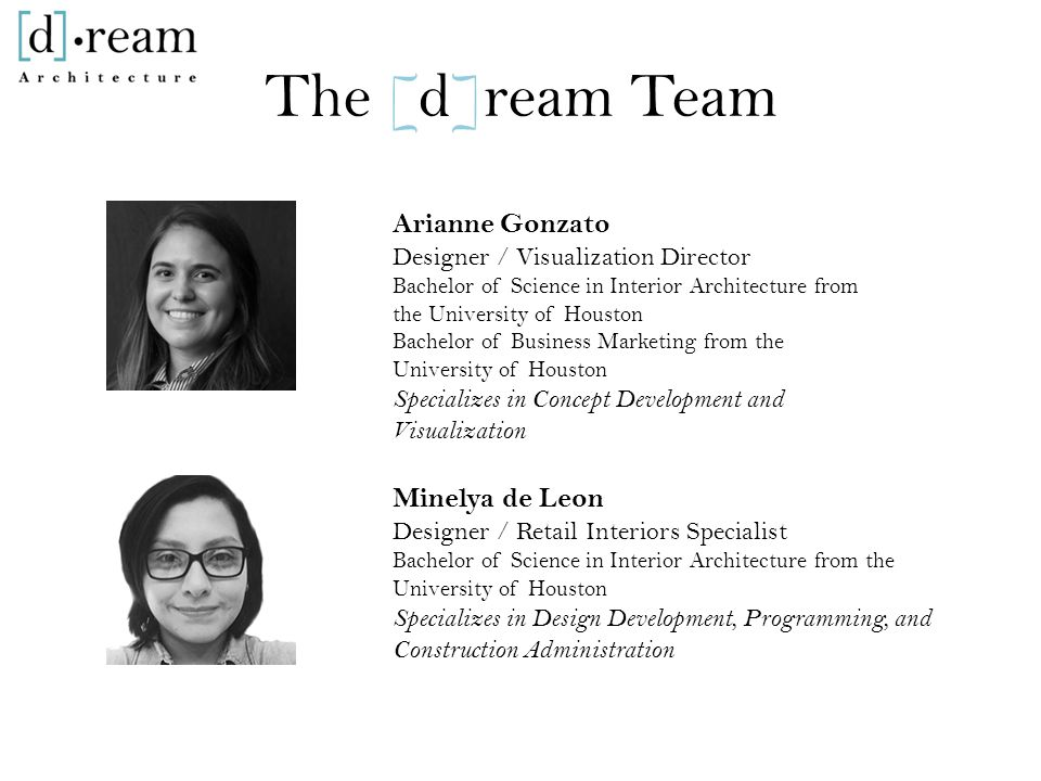 The [d]ream Team Arianne Gonzato Designer / Visualization Director Bachelor of Science in Interior Architecture from the University of Houston Bachelor of Business Marketing from the University of Houston Specializes in Concept Development and Visualization Minelya de Leon Designer / Retail Interiors Specialist Bachelor of Science in Interior Architecture from the University of Houston Specializes in Design Development, Programming, and Construction Administration