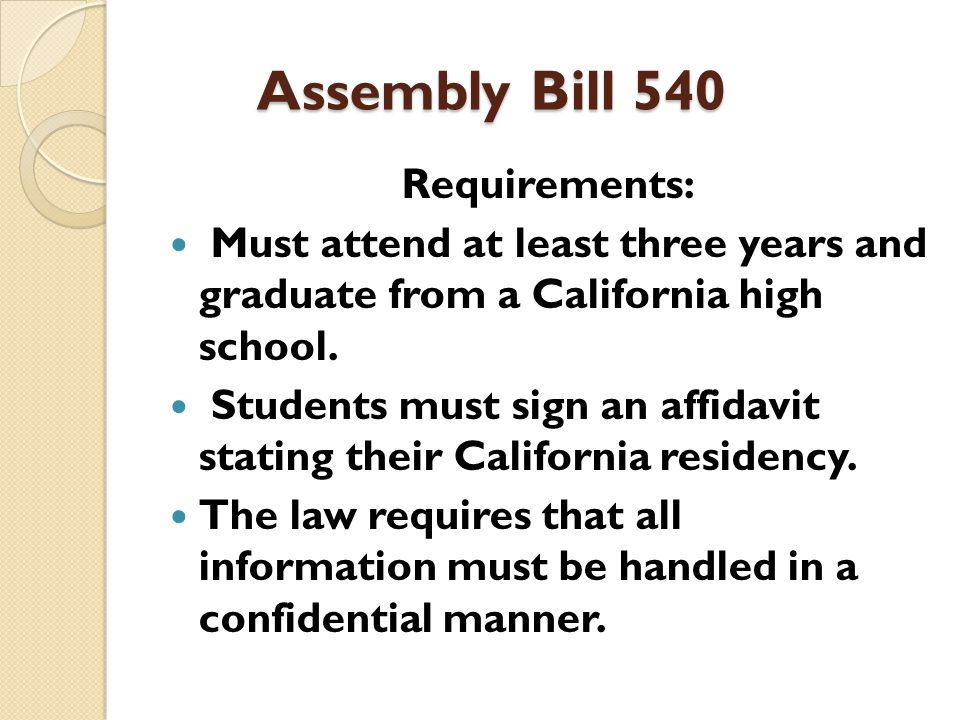 Assembly Bill 540 Requirements: Must attend at least three years and graduate from a California high school.