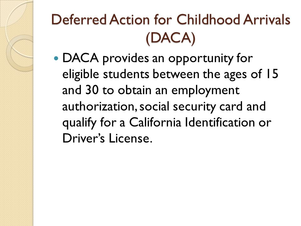 Deferred Action for Childhood Arrivals (DACA) DACA provides an opportunity for eligible students between the ages of 15 and 30 to obtain an employment authorization, social security card and qualify for a California Identification or Driver's License.