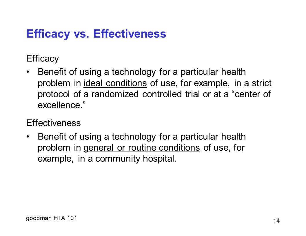 goodman HTA 101 14 Efficacy vs. Effectiveness Efficacy Benefit of using a technology for a particular health problem in ideal conditions of use, for e