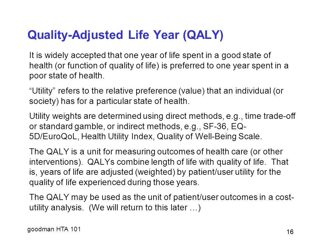 goodman HTA 101 16 Quality-Adjusted Life Year (QALY) It is widely accepted that one year of life spent in a good state of health (or function of quality of life) is preferred to one year spent in a poor state of health.