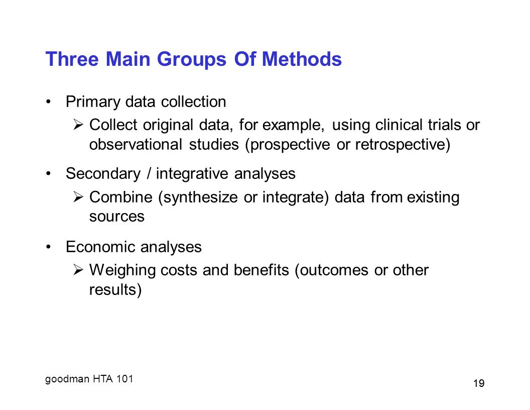 goodman HTA 101 19 Three Main Groups Of Methods Primary data collection  Collect original data, for example, using clinical trials or observational s