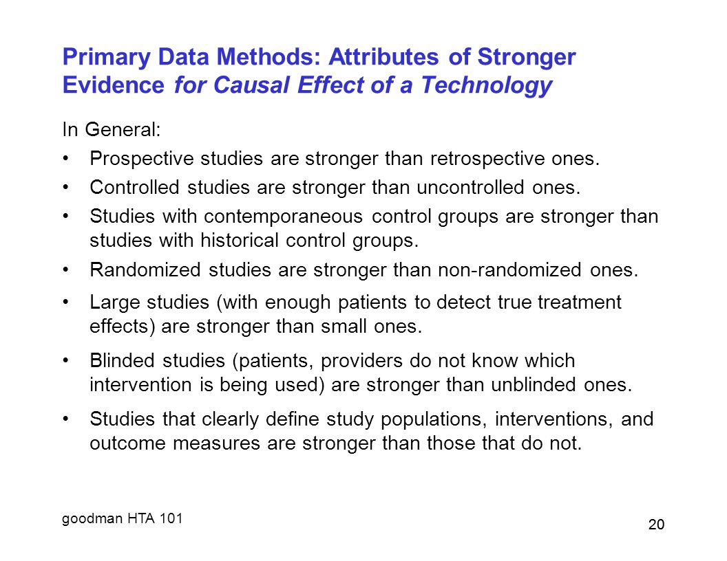 goodman HTA 101 20 Primary Data Methods: Attributes of Stronger Evidence for Causal Effect of a Technology In General: Prospective studies are stronge
