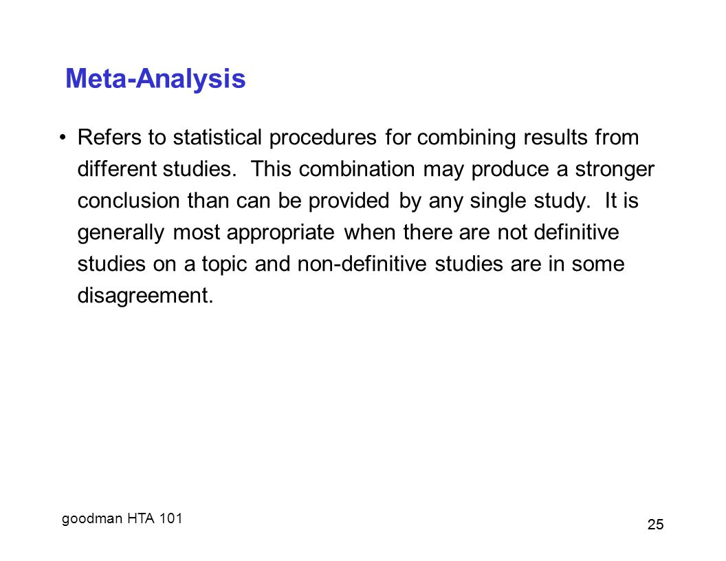 goodman HTA 101 25 Meta-Analysis Refers to statistical procedures for combining results from different studies.