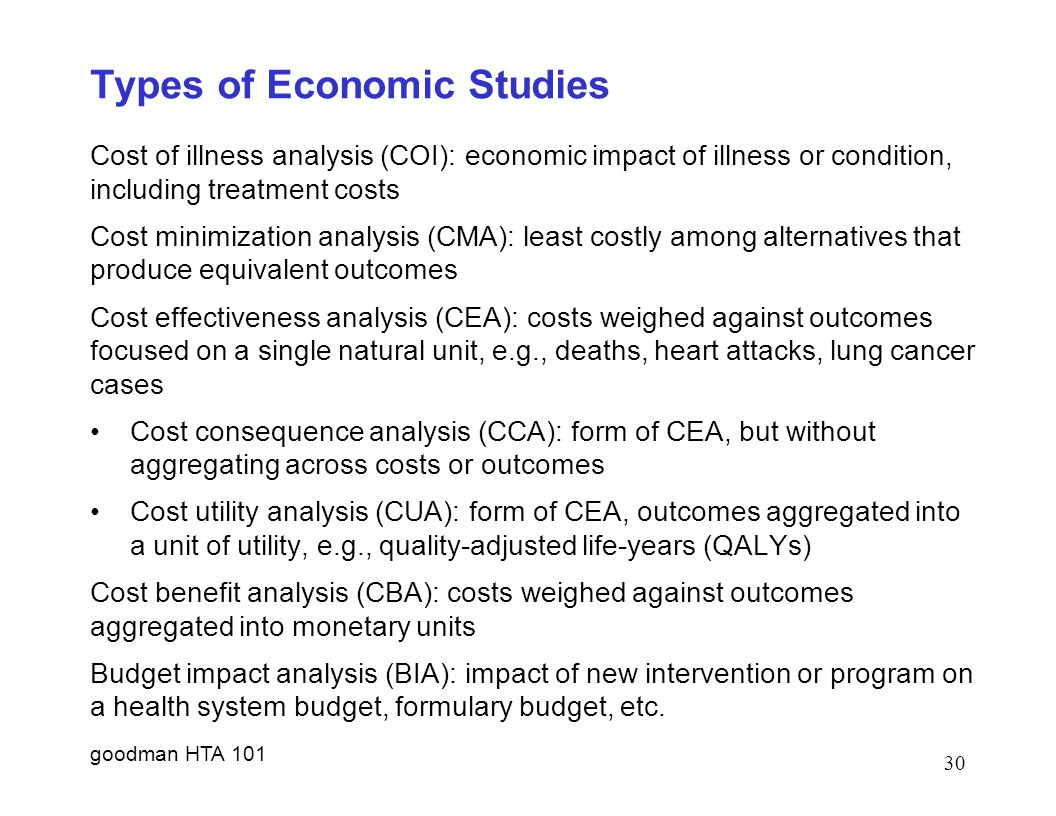 goodman HTA 101 30 Types of Economic Studies Cost of illness analysis (COI): economic impact of illness or condition, including treatment costs Cost minimization analysis (CMA): least costly among alternatives that produce equivalent outcomes Cost effectiveness analysis (CEA): costs weighed against outcomes focused on a single natural unit, e.g., deaths, heart attacks, lung cancer cases Cost consequence analysis (CCA): form of CEA, but without aggregating across costs or outcomes Cost utility analysis (CUA): form of CEA, outcomes aggregated into a unit of utility, e.g., quality-adjusted life-years (QALYs) Cost benefit analysis (CBA): costs weighed against outcomes aggregated into monetary units Budget impact analysis (BIA): impact of new intervention or program on a health system budget, formulary budget, etc.