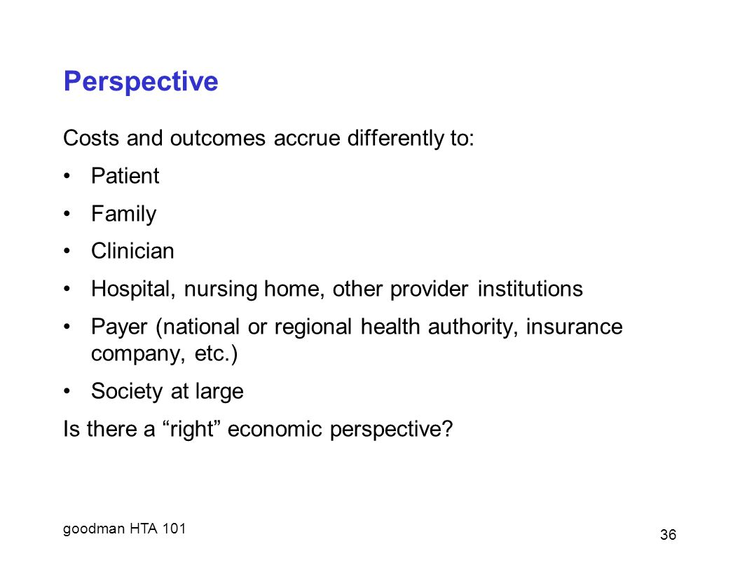 goodman HTA 101 Perspective Costs and outcomes accrue differently to: Patient Family Clinician Hospital, nursing home, other provider institutions Payer (national or regional health authority, insurance company, etc.) Society at large Is there a right economic perspective.