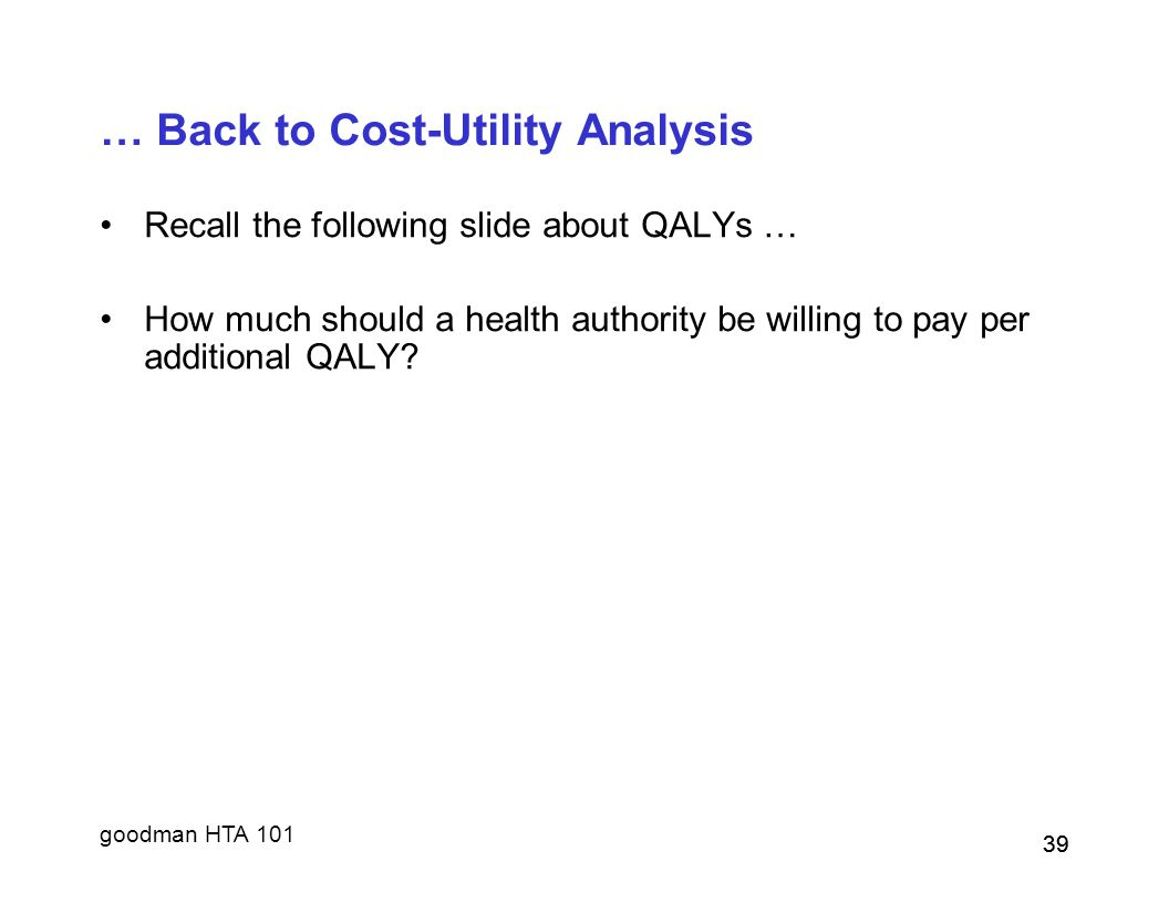goodman HTA 101 39 … Back to Cost-Utility Analysis Recall the following slide about QALYs … How much should a health authority be willing to pay per additional QALY.