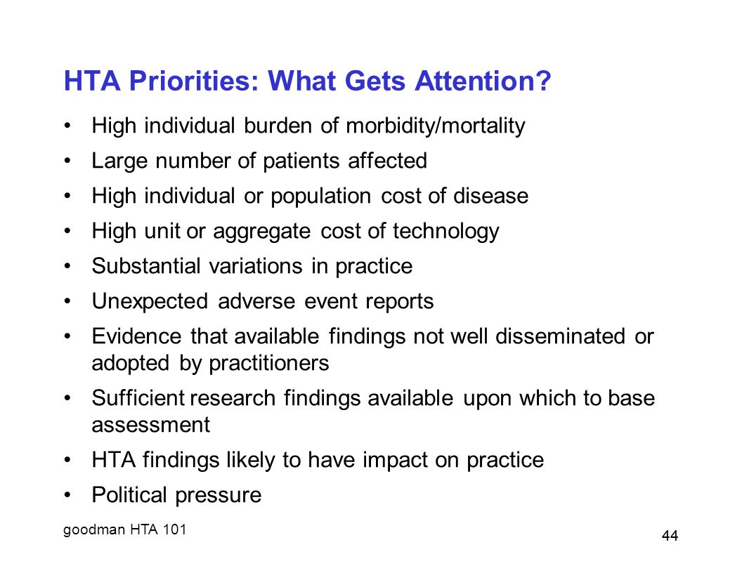 goodman HTA 101 44 HTA Priorities: What Gets Attention? High individual burden of morbidity/mortality Large number of patients affected High individua