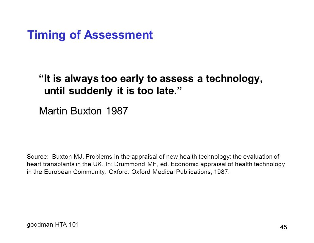 goodman HTA 101 45 Timing of Assessment It is always too early to assess a technology, until suddenly it is too late. Martin Buxton 1987 Source: Buxton MJ.