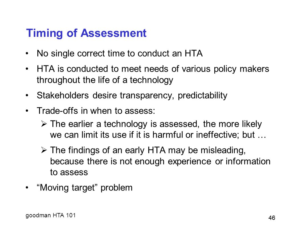goodman HTA 101 46 Timing of Assessment No single correct time to conduct an HTA HTA is conducted to meet needs of various policy makers throughout the life of a technology Stakeholders desire transparency, predictability Trade-offs in when to assess:  The earlier a technology is assessed, the more likely we can limit its use if it is harmful or ineffective; but …  The findings of an early HTA may be misleading, because there is not enough experience or information to assess Moving target problem 46