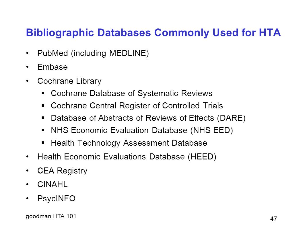goodman HTA 101 47 Bibliographic Databases Commonly Used for HTA PubMed (including MEDLINE) Embase Cochrane Library  Cochrane Database of Systematic Reviews  Cochrane Central Register of Controlled Trials  Database of Abstracts of Reviews of Effects (DARE)  NHS Economic Evaluation Database (NHS EED)  Health Technology Assessment Database Health Economic Evaluations Database (HEED) CEA Registry CINAHL PsycINFO 47
