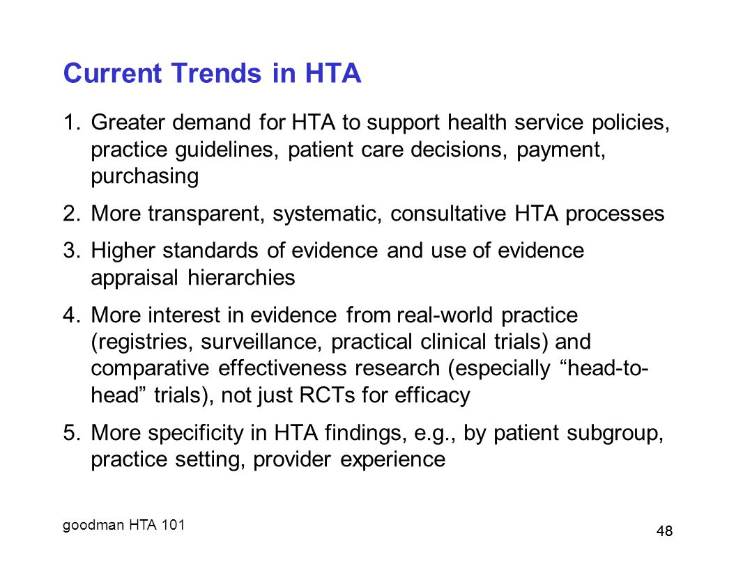 goodman HTA 101 48 Current Trends in HTA 1.Greater demand for HTA to support health service policies, practice guidelines, patient care decisions, payment, purchasing 2.More transparent, systematic, consultative HTA processes 3.Higher standards of evidence and use of evidence appraisal hierarchies 4.More interest in evidence from real-world practice (registries, surveillance, practical clinical trials) and comparative effectiveness research (especially head-to- head trials), not just RCTs for efficacy 5.More specificity in HTA findings, e.g., by patient subgroup, practice setting, provider experience 48