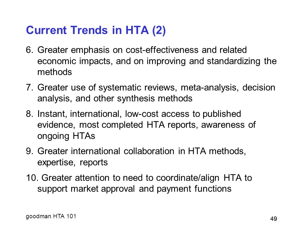 goodman HTA 101 49 Current Trends in HTA (2) 6.Greater emphasis on cost-effectiveness and related economic impacts, and on improving and standardizing the methods 7.Greater use of systematic reviews, meta-analysis, decision analysis, and other synthesis methods 8.Instant, international, low-cost access to published evidence, most completed HTA reports, awareness of ongoing HTAs 9.Greater international collaboration in HTA methods, expertise, reports 10.