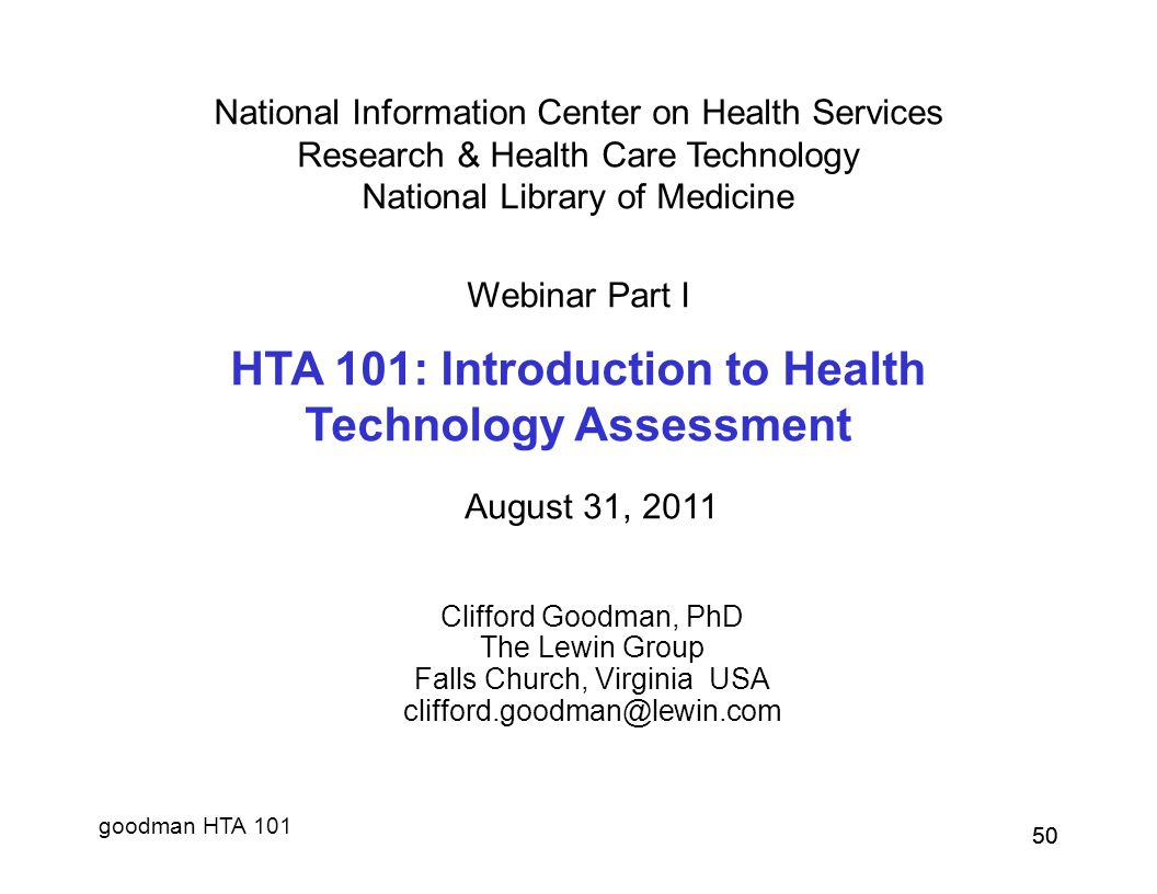 goodman HTA 101 50 National Information Center on Health Services Research & Health Care Technology National Library of Medicine Webinar Part I HTA 101: Introduction to Health Technology Assessment August 31, 2011 Clifford Goodman, PhD The Lewin Group Falls Church, Virginia USA clifford.goodman@lewin.com 50