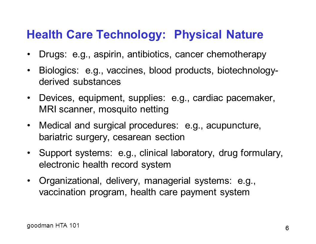 goodman HTA 101 6 Health Care Technology: Physical Nature Drugs: e.g., aspirin, antibiotics, cancer chemotherapy Biologics: e.g., vaccines, blood prod