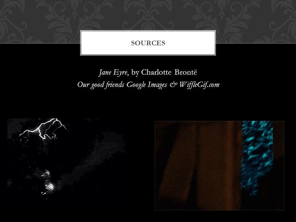 Jane Eyre, by Charlotte Brontë Our good friends Google Images & WiffleGif.com SOURCES