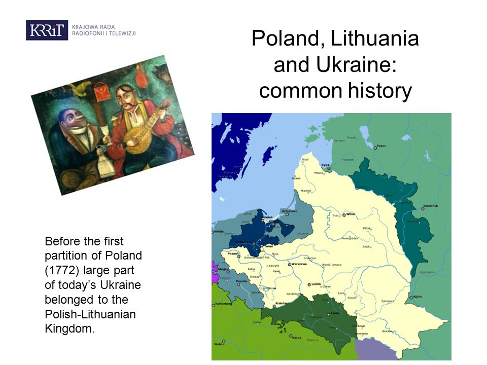 Poland, Lithuania and Ukraine: common history Before the first partition of Poland (1772) large part of today's Ukraine belonged to the Polish-Lithuanian Kingdom.