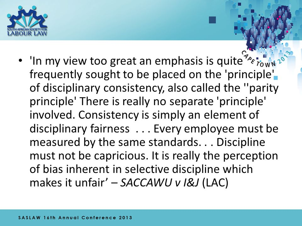 'Disciplinary consistency is the hallmark of progressive labour relations and the parity principle merely requires that every employee must be measured by the same standards.