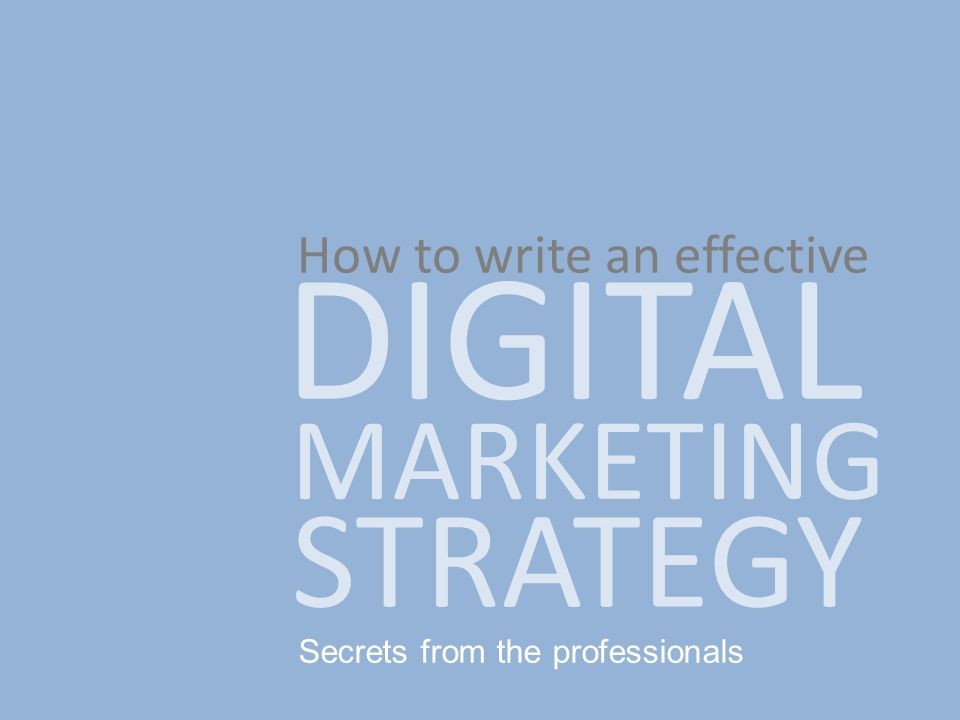 Secrets from the professionals How to write an effective DIGITAL MARKETING STRATEGY