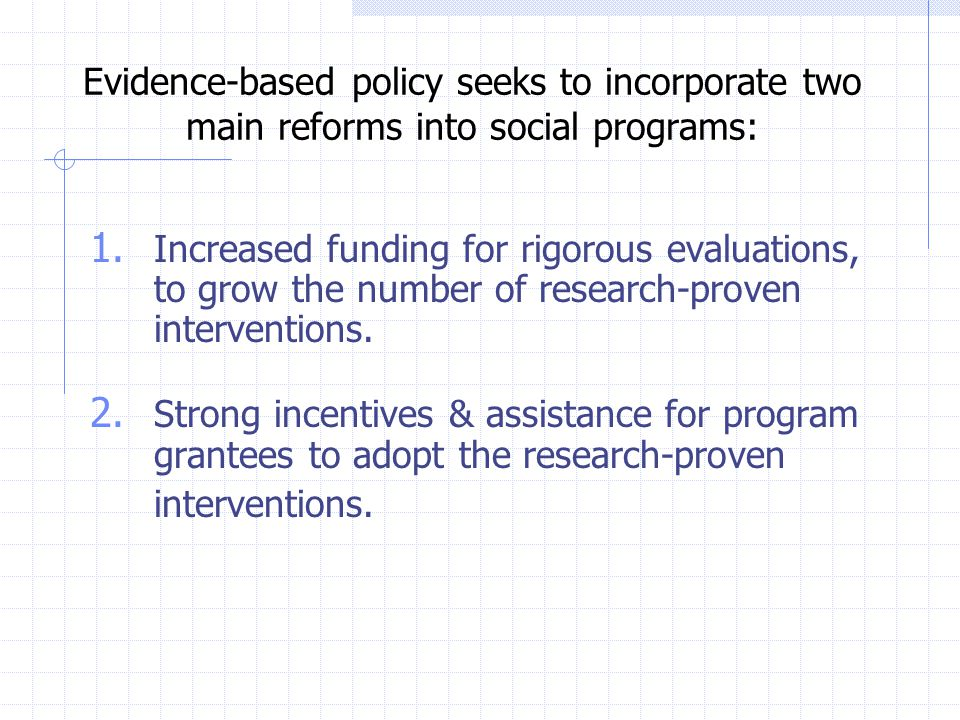 Evidence-based policy seeks to incorporate two main reforms into social programs: 1.